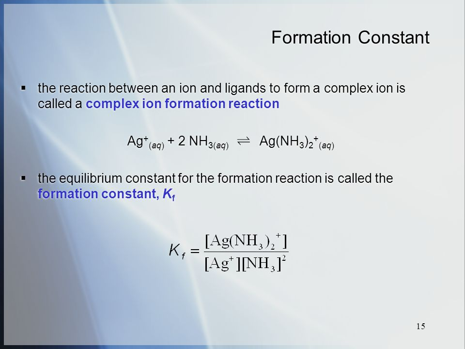 15 Formation Constant  the reaction between an ion and ligands to form a complex ion is called a complex ion formation reaction Ag + (aq) + 2 NH 3(aq) Ag(NH 3 ) 2 + (aq)  the equilibrium constant for the formation reaction is called the formation constant, K f  the reaction between an ion and ligands to form a complex ion is called a complex ion formation reaction Ag + (aq) + 2 NH 3(aq) Ag(NH 3 ) 2 + (aq)  the equilibrium constant for the formation reaction is called the formation constant, K f