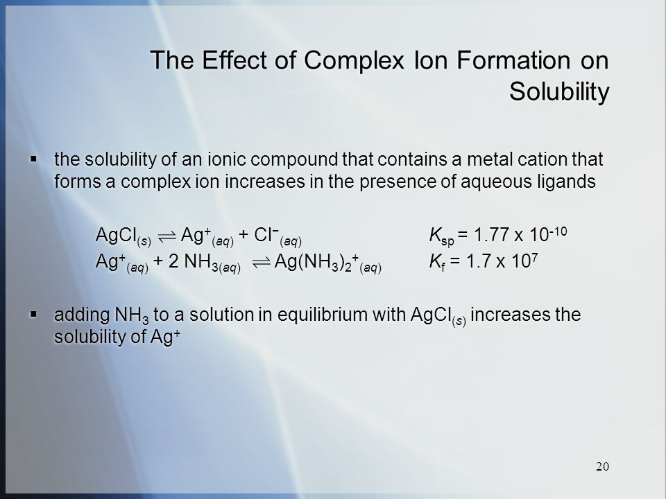 20 The Effect of Complex Ion Formation on Solubility  the solubility of an ionic compound that contains a metal cation that forms a complex ion increases in the presence of aqueous ligands AgCl (s) Ag + (aq) + Cl − (aq) K sp = 1.77 x Ag + (aq) + 2 NH 3(aq) Ag(NH 3 ) 2 + (aq) K f = 1.7 x 10 7  adding NH 3 to a solution in equilibrium with AgCl (s) increases the solubility of Ag +  the solubility of an ionic compound that contains a metal cation that forms a complex ion increases in the presence of aqueous ligands AgCl (s) Ag + (aq) + Cl − (aq) K sp = 1.77 x Ag + (aq) + 2 NH 3(aq) Ag(NH 3 ) 2 + (aq) K f = 1.7 x 10 7  adding NH 3 to a solution in equilibrium with AgCl (s) increases the solubility of Ag +