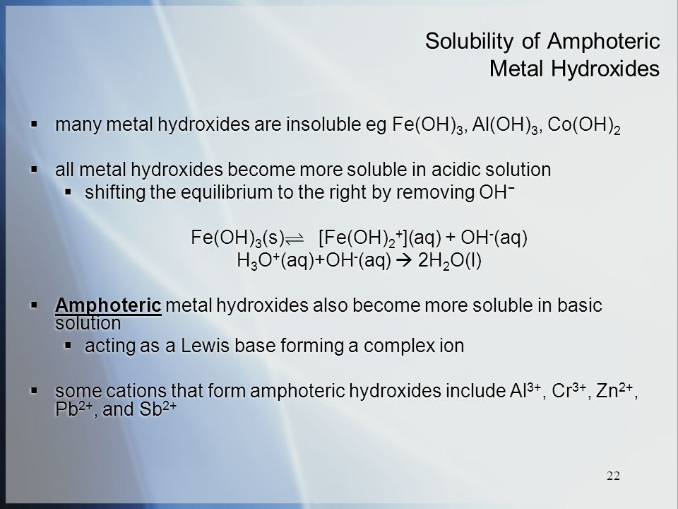 22 Solubility of Amphoteric Metal Hydroxides  many metal hydroxides are insoluble eg Fe(OH) 3, Al(OH) 3, Co(OH) 2  all metal hydroxides become more soluble in acidic solution  shifting the equilibrium to the right by removing OH − Fe(OH) 3 (s) [Fe(OH) 2 + ](aq) + OH - (aq) H 3 O + (aq)+OH - (aq)  2H 2 O(l)  Amphoteric metal hydroxides also become more soluble in basic solution  acting as a Lewis base forming a complex ion  some cations that form amphoteric hydroxides include Al 3+, Cr 3+, Zn 2+, Pb 2+, and Sb 2+  many metal hydroxides are insoluble eg Fe(OH) 3, Al(OH) 3, Co(OH) 2  all metal hydroxides become more soluble in acidic solution  shifting the equilibrium to the right by removing OH − Fe(OH) 3 (s) [Fe(OH) 2 + ](aq) + OH - (aq) H 3 O + (aq)+OH - (aq)  2H 2 O(l)  Amphoteric metal hydroxides also become more soluble in basic solution  acting as a Lewis base forming a complex ion  some cations that form amphoteric hydroxides include Al 3+, Cr 3+, Zn 2+, Pb 2+, and Sb 2+