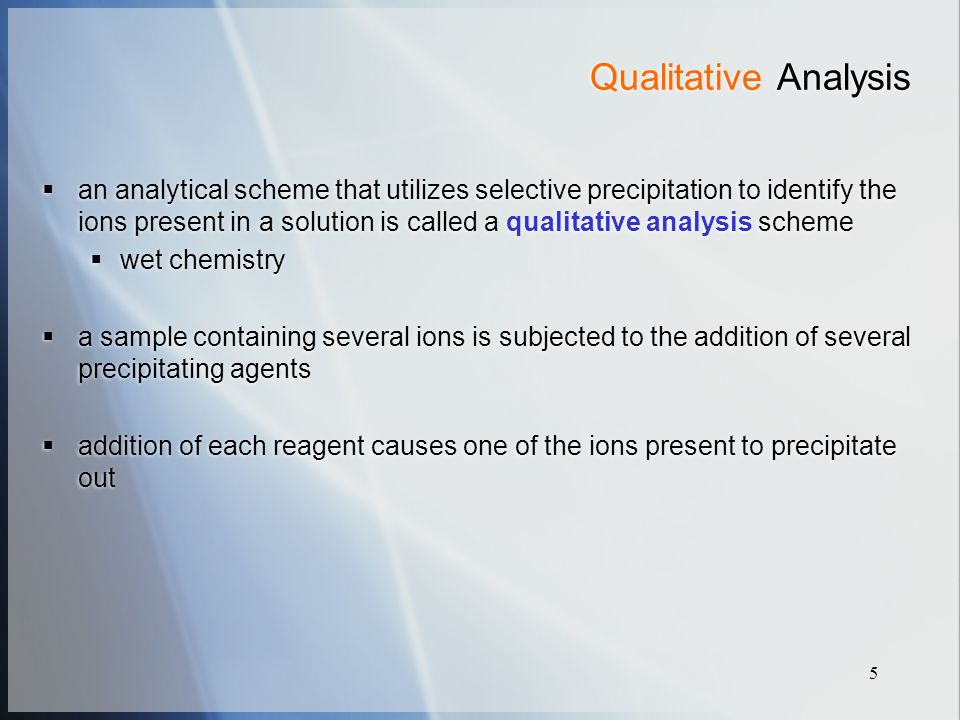 5 Qualitative Analysis  an analytical scheme that utilizes selective precipitation to identify the ions present in a solution is called a qualitative analysis scheme  wet chemistry  a sample containing several ions is subjected to the addition of several precipitating agents  addition of each reagent causes one of the ions present to precipitate out  an analytical scheme that utilizes selective precipitation to identify the ions present in a solution is called a qualitative analysis scheme  wet chemistry  a sample containing several ions is subjected to the addition of several precipitating agents  addition of each reagent causes one of the ions present to precipitate out