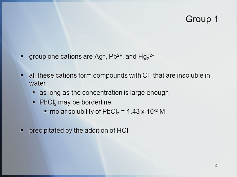 8 Group 1  group one cations are Ag +, Pb 2+, and Hg 2 2+  all these cations form compounds with Cl − that are insoluble in water  as long as the concentration is large enough  PbCl 2 may be borderline  molar solubility of PbCl 2 = 1.43 x M  precipitated by the addition of HCl  group one cations are Ag +, Pb 2+, and Hg 2 2+  all these cations form compounds with Cl − that are insoluble in water  as long as the concentration is large enough  PbCl 2 may be borderline  molar solubility of PbCl 2 = 1.43 x M  precipitated by the addition of HCl
