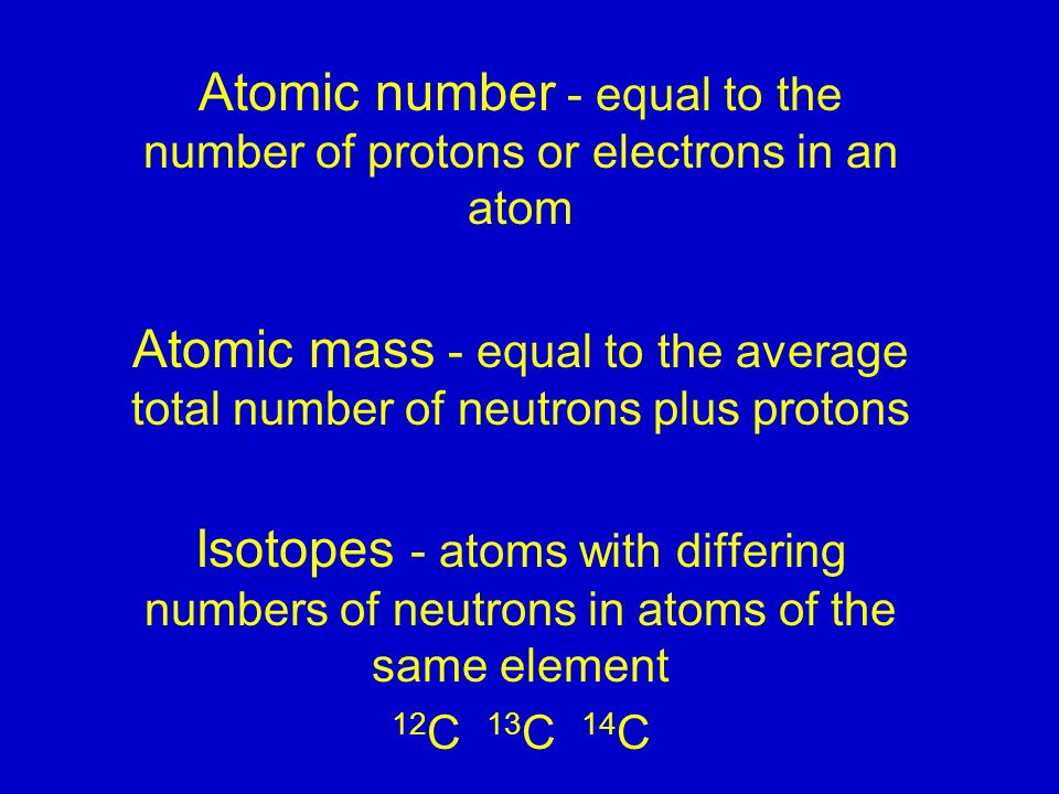Atomic number - equal to the number of protons or electrons in an atom Atomic mass - equal to the average total number of neutrons plus protons Isotopes - atoms with differing numbers of neutrons in atoms of the same element 12 C 13 C 14 C