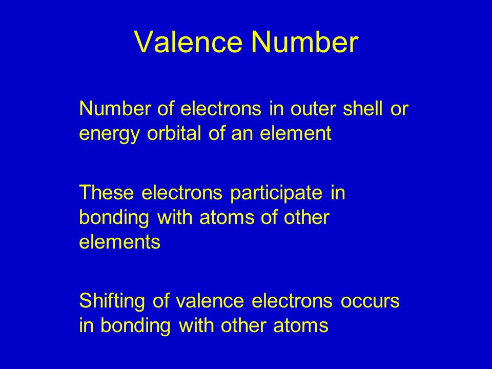 Valence Number Number of electrons in outer shell or energy orbital of an element These electrons participate in bonding with atoms of other elements Shifting of valence electrons occurs in bonding with other atoms