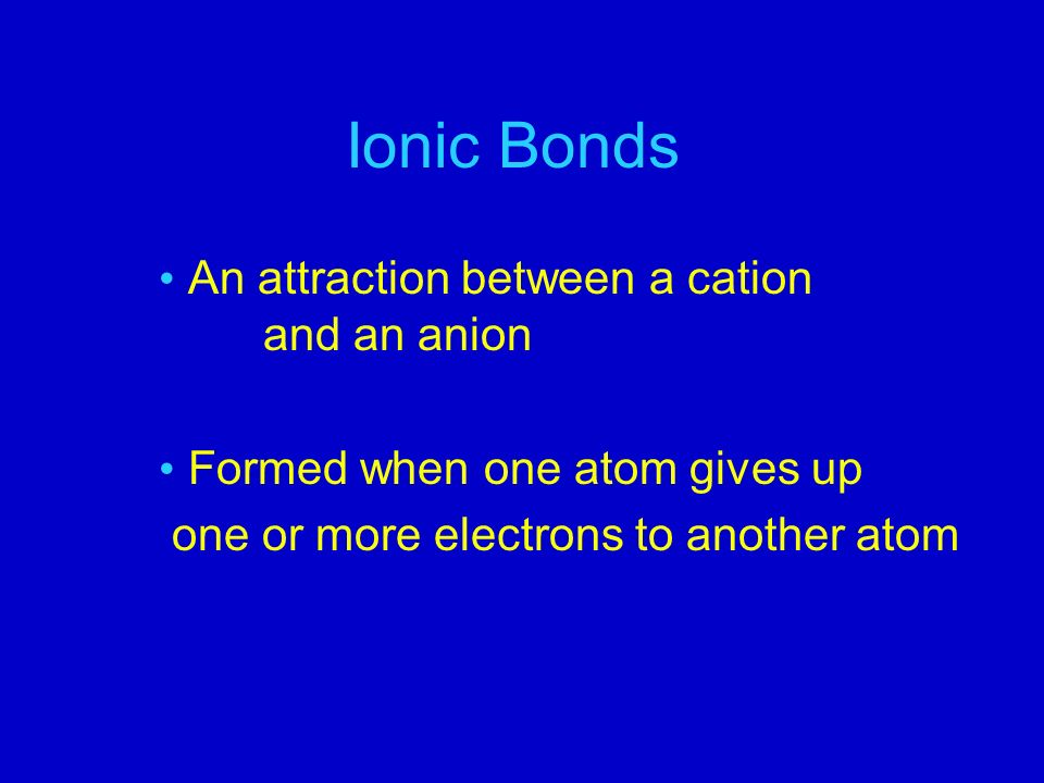 Ionic Bonds An attraction between a cation and an anion Formed when one atom gives up one or more electrons to another atom