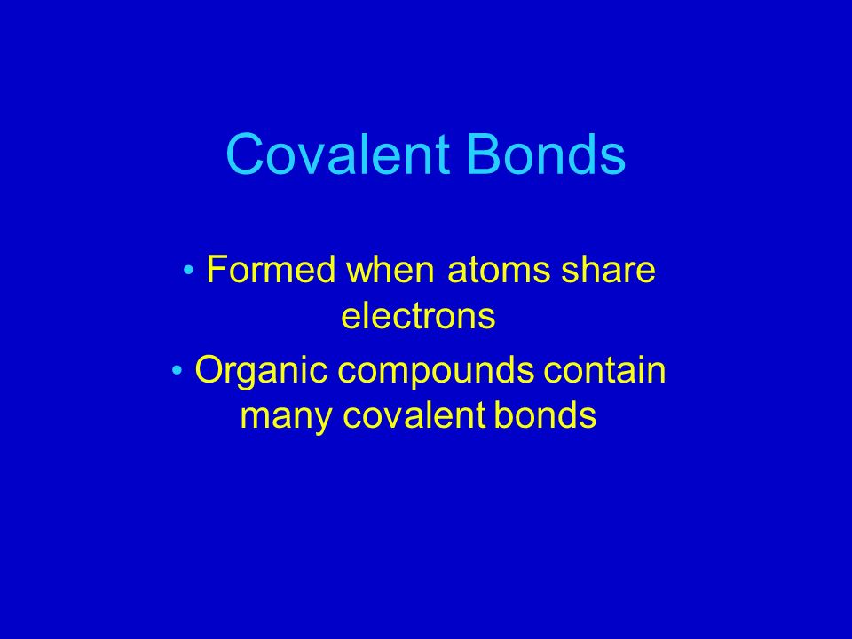 Covalent Bonds Formed when atoms share electrons Organic compounds contain many covalent bonds