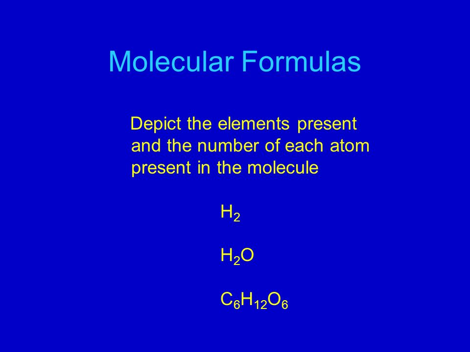 Molecular Formulas Depict the elements present and the number of each atom present in the molecule H 2 H 2 O C 6 H 12 O 6