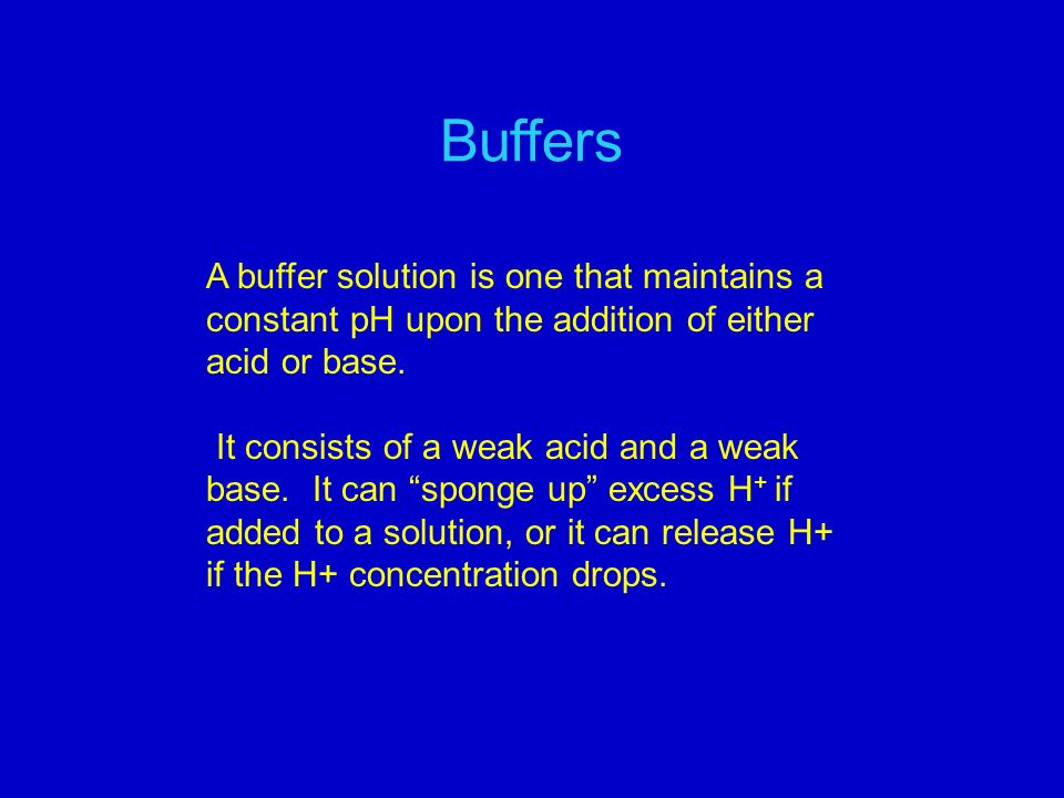 Buffers A buffer solution is one that maintains a constant pH upon the addition of either acid or base.