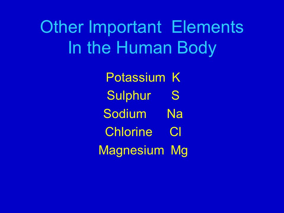 Other Important Elements In the Human Body Potassium K Sulphur S Sodium Na Chlorine Cl Magnesium Mg