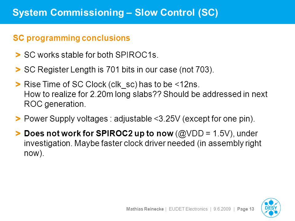 Mathias Reinecke | EUDET Electronics | | Page 13 System Commissioning – Slow Control (SC) SC programming conclusions > SC works stable for both SPIROC1s.