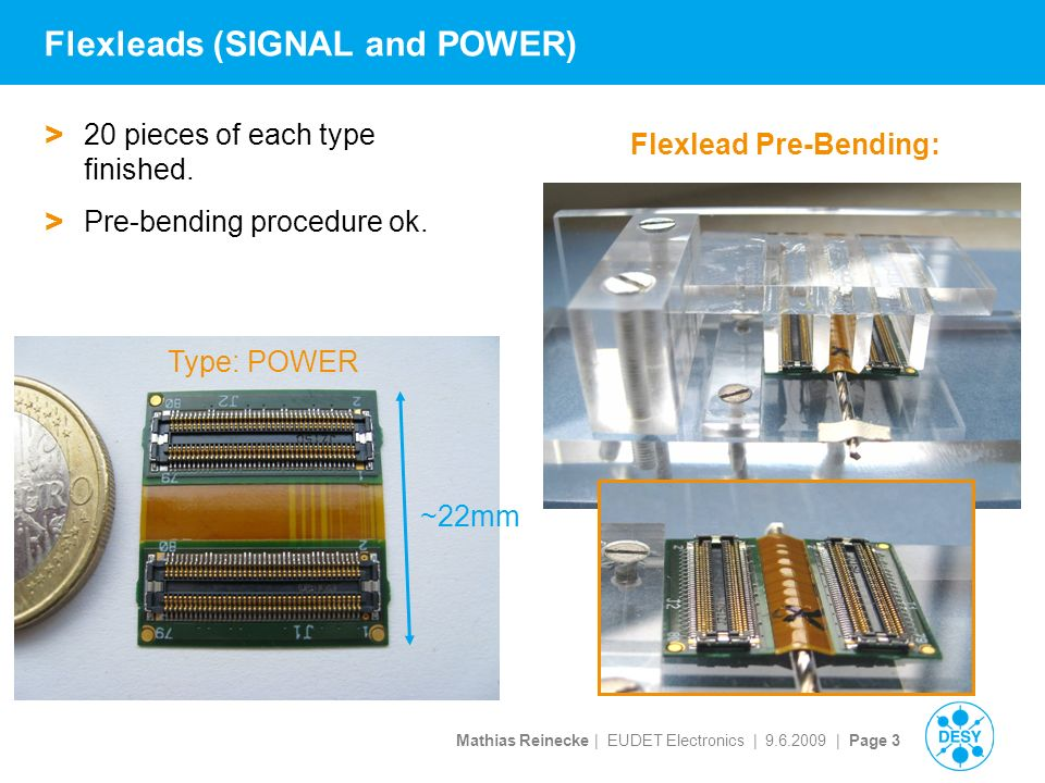 Mathias Reinecke | EUDET Electronics | | Page 3 Flexleads (SIGNAL and POWER) Flexlead Pre-Bending: ~22mm > 20 pieces of each type finished.
