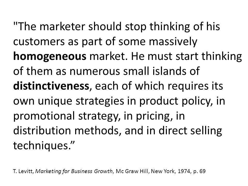 The marketer should stop thinking of his customers as part of some massively homogeneous market.