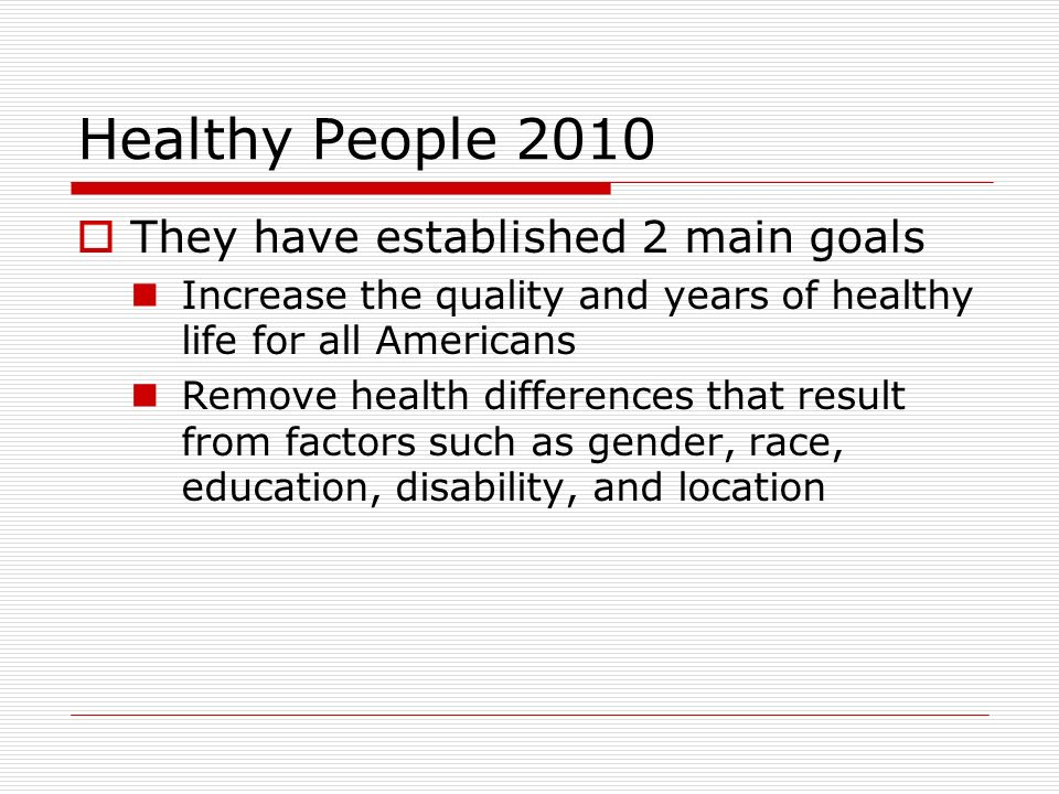 Healthy People 2010  They have established 2 main goals Increase the quality and years of healthy life for all Americans Remove health differences that result from factors such as gender, race, education, disability, and location