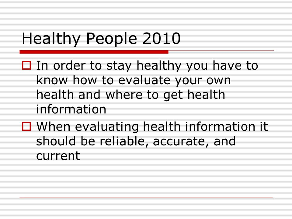 Healthy People 2010  In order to stay healthy you have to know how to evaluate your own health and where to get health information  When evaluating health information it should be reliable, accurate, and current