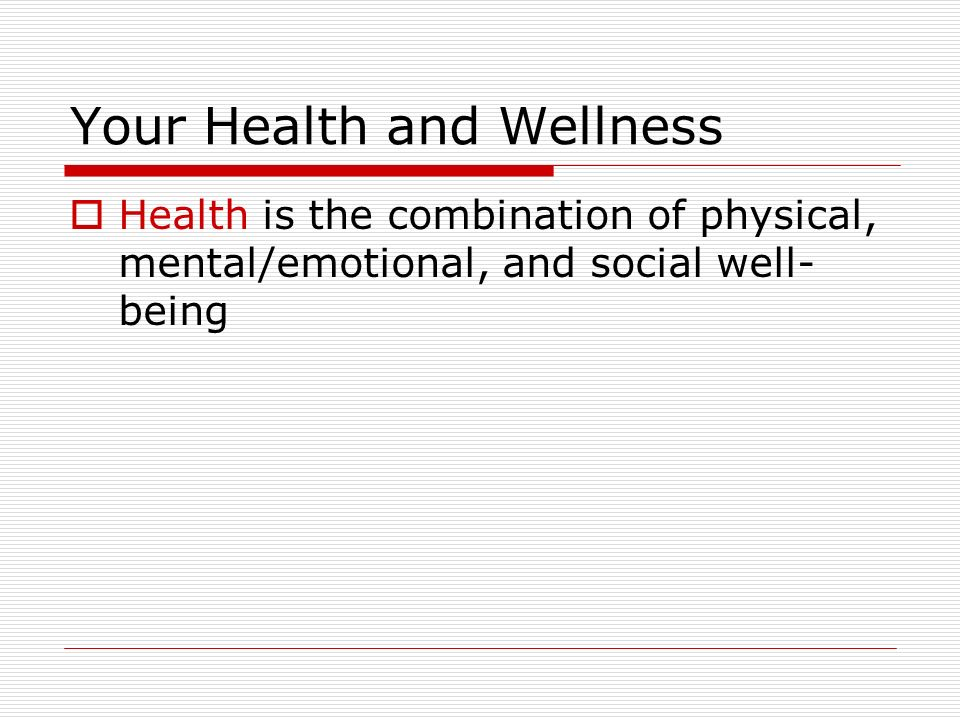 Your Health and Wellness  Health is the combination of physical, mental/emotional, and social well- being