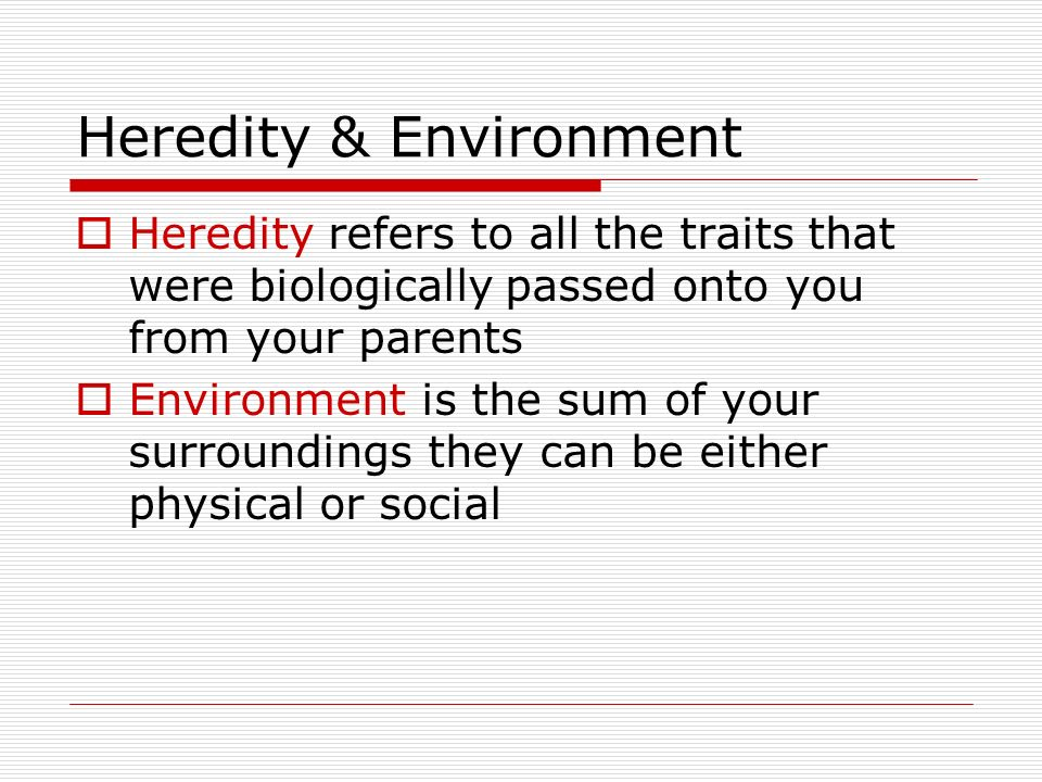 Heredity & Environment  Heredity refers to all the traits that were biologically passed onto you from your parents  Environment is the sum of your surroundings they can be either physical or social