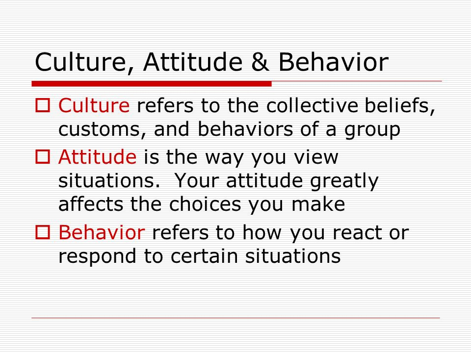 Culture, Attitude & Behavior  Culture refers to the collective beliefs, customs, and behaviors of a group  Attitude is the way you view situations.