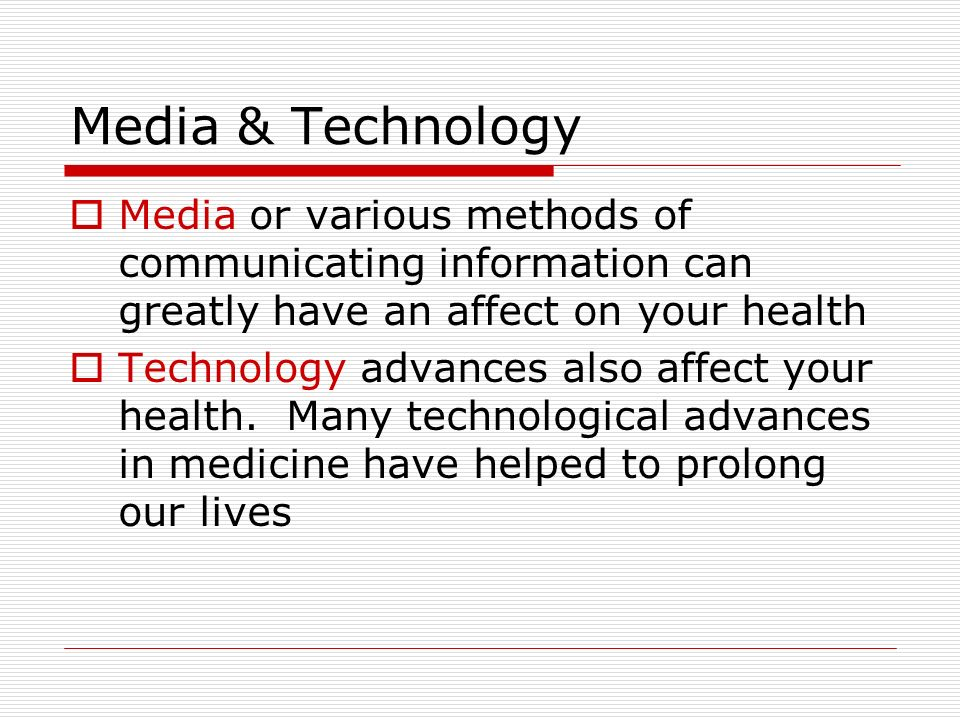 Media & Technology  Media or various methods of communicating information can greatly have an affect on your health  Technology advances also affect your health.