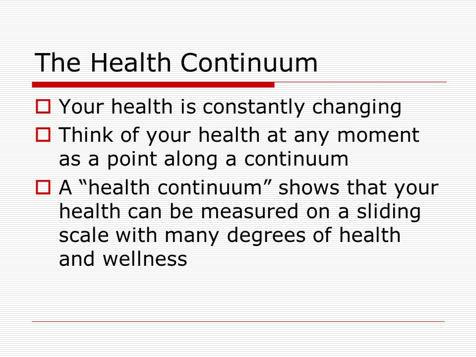 The Health Continuum  Your health is constantly changing  Think of your health at any moment as a point along a continuum  A health continuum shows that your health can be measured on a sliding scale with many degrees of health and wellness