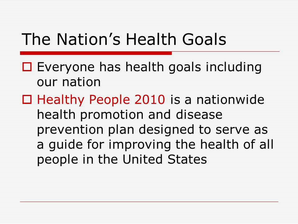 The Nation's Health Goals  Everyone has health goals including our nation  Healthy People 2010 is a nationwide health promotion and disease prevention plan designed to serve as a guide for improving the health of all people in the United States