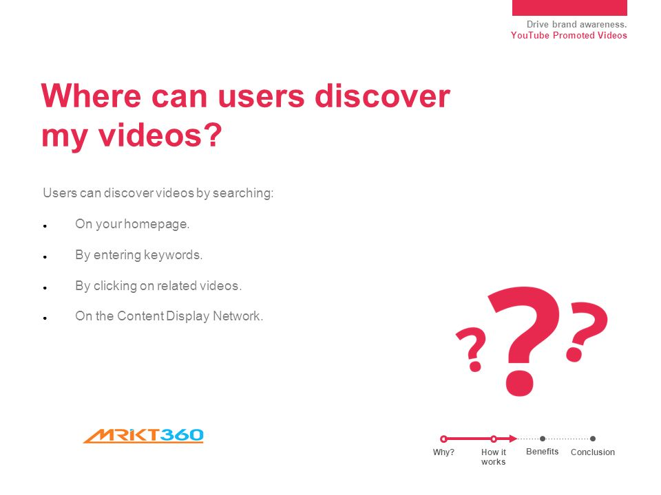 Drive brand awareness. YouTube Promoted Videos Where can users discover my videos.