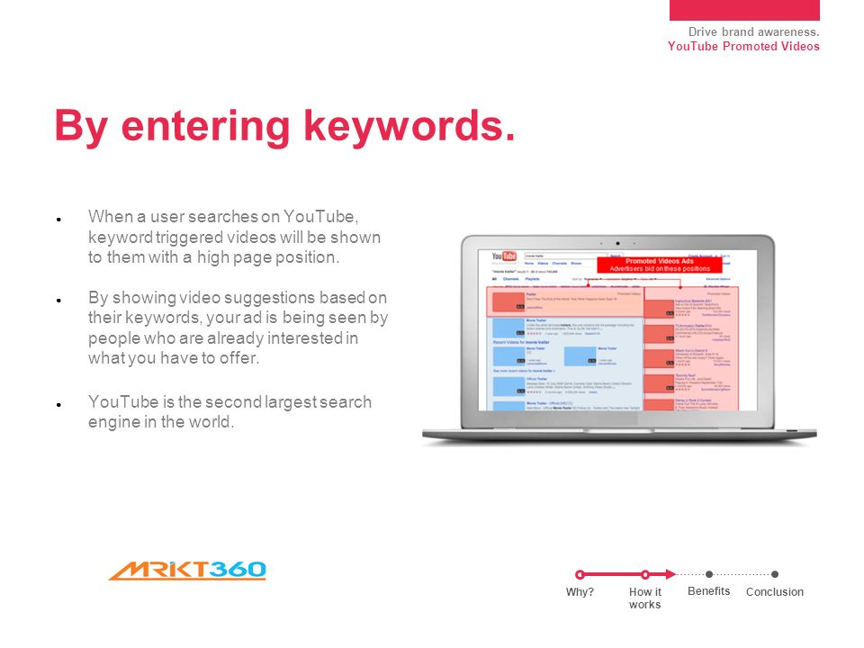 Drive brand awareness. YouTube Promoted Videos By entering keywords.