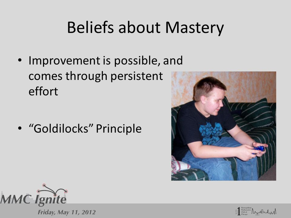 Beliefs about Mastery Improvement is possible, and comes through persistent effort Goldilocks Principle