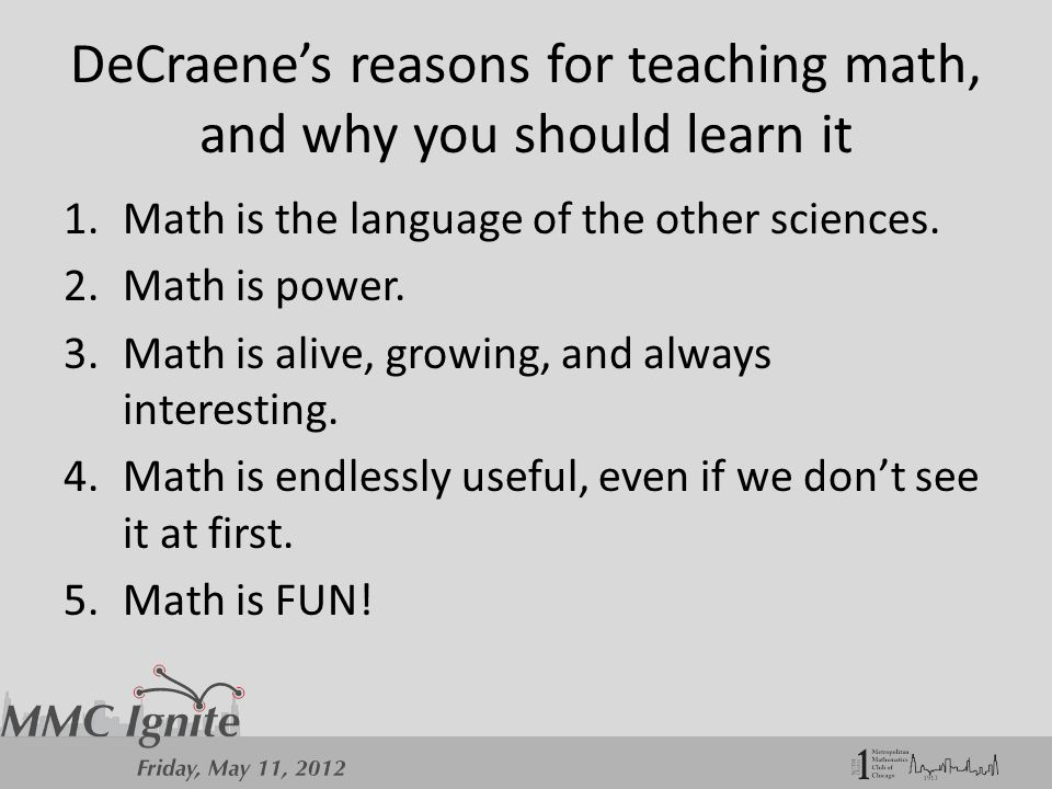 DeCraene's reasons for teaching math, and why you should learn it 1.Math is the language of the other sciences.