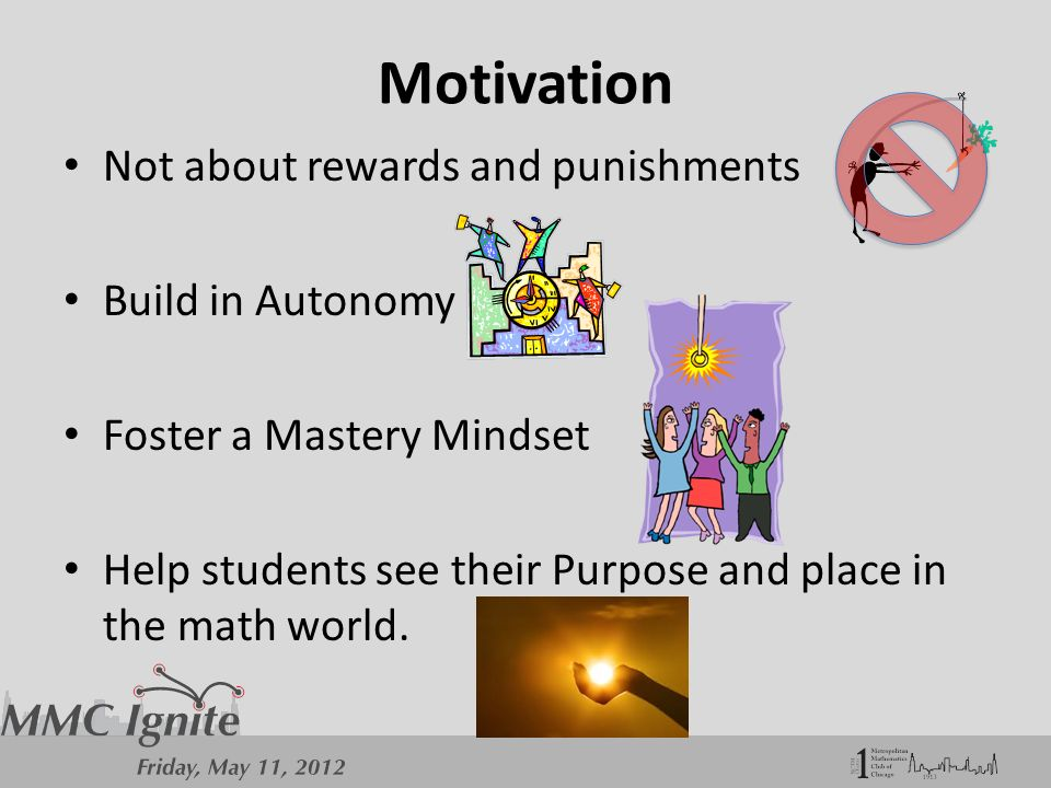 Motivation Not about rewards and punishments Build in Autonomy Foster a Mastery Mindset Help students see their Purpose and place in the math world.