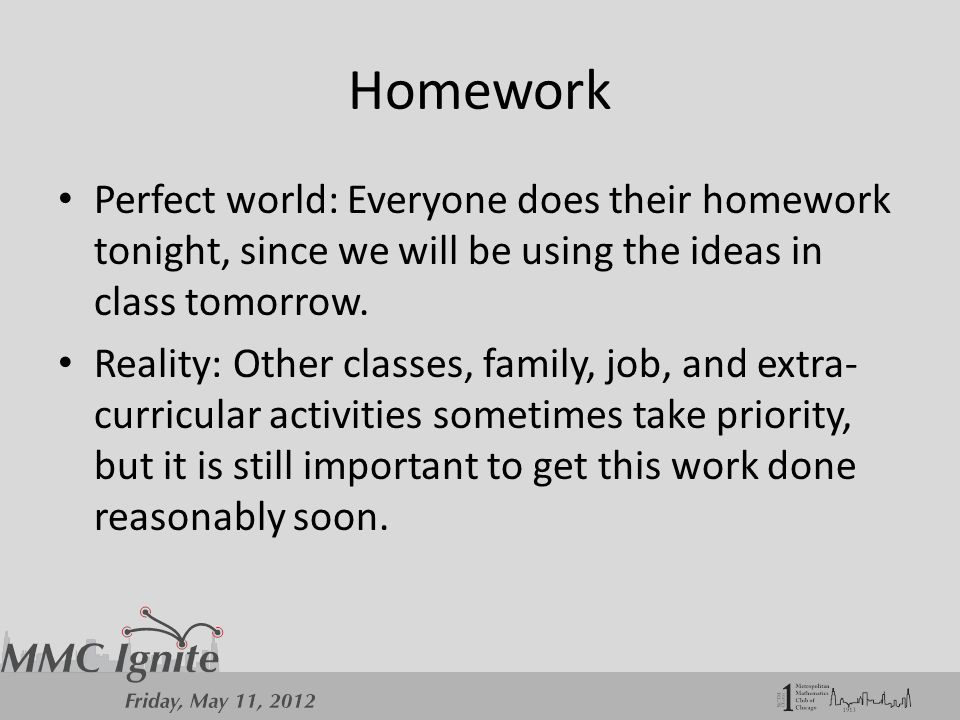 Homework Perfect world: Everyone does their homework tonight, since we will be using the ideas in class tomorrow.