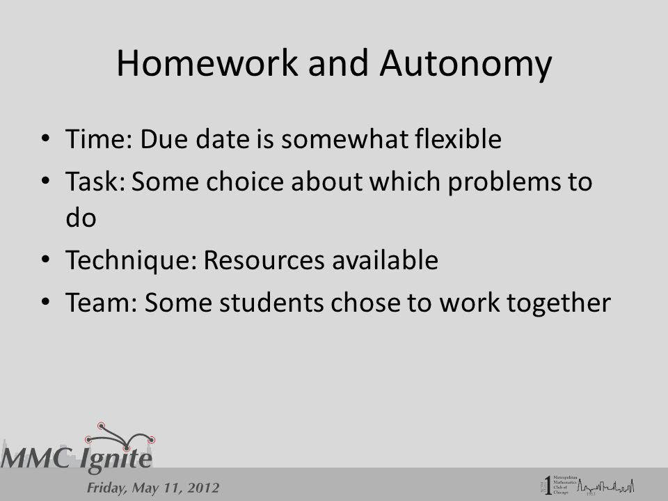 Homework and Autonomy Time: Due date is somewhat flexible Task: Some choice about which problems to do Technique: Resources available Team: Some students chose to work together