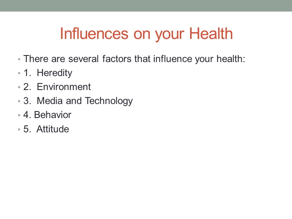 Influences on your Health There are several factors that influence your health: 1.