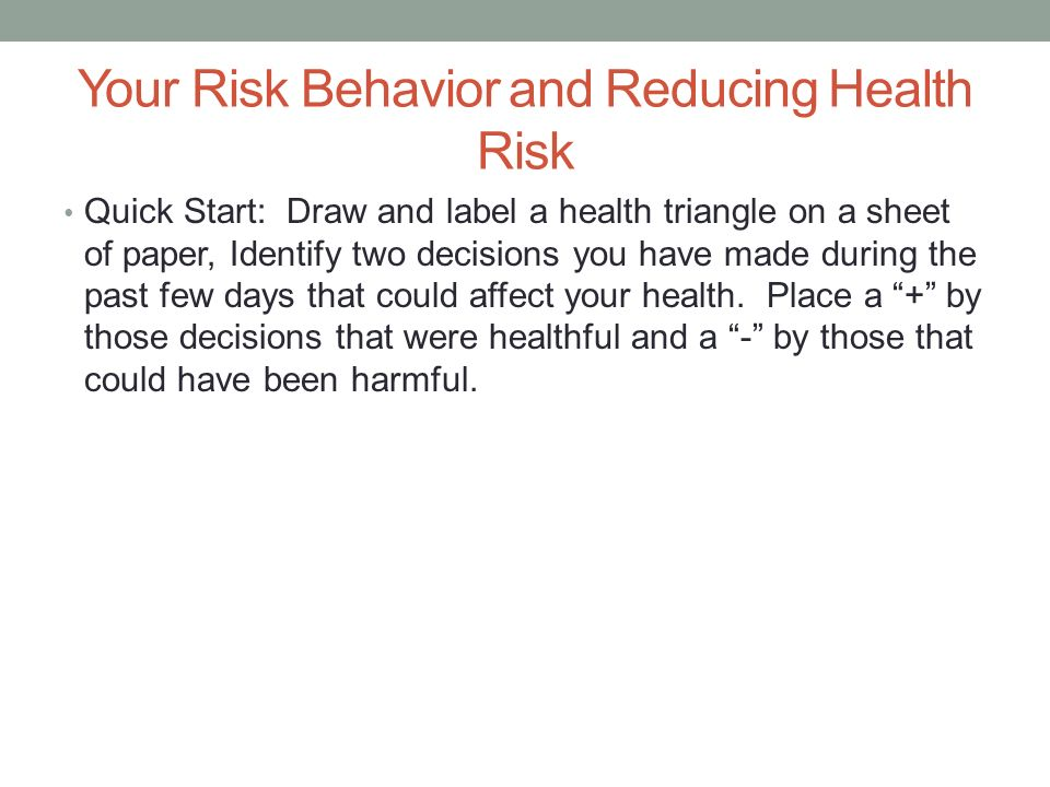 Your Risk Behavior and Reducing Health Risk Quick Start: Draw and label a health triangle on a sheet of paper, Identify two decisions you have made during the past few days that could affect your health.