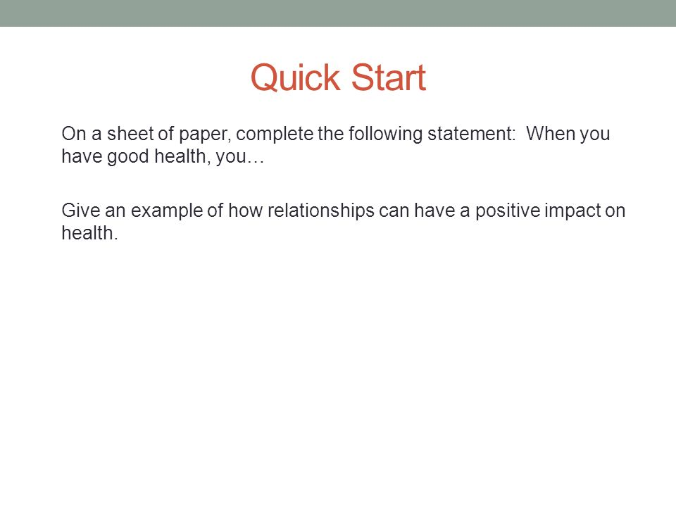 Quick Start On a sheet of paper, complete the following statement: When you have good health, you… Give an example of how relationships can have a positive impact on health.
