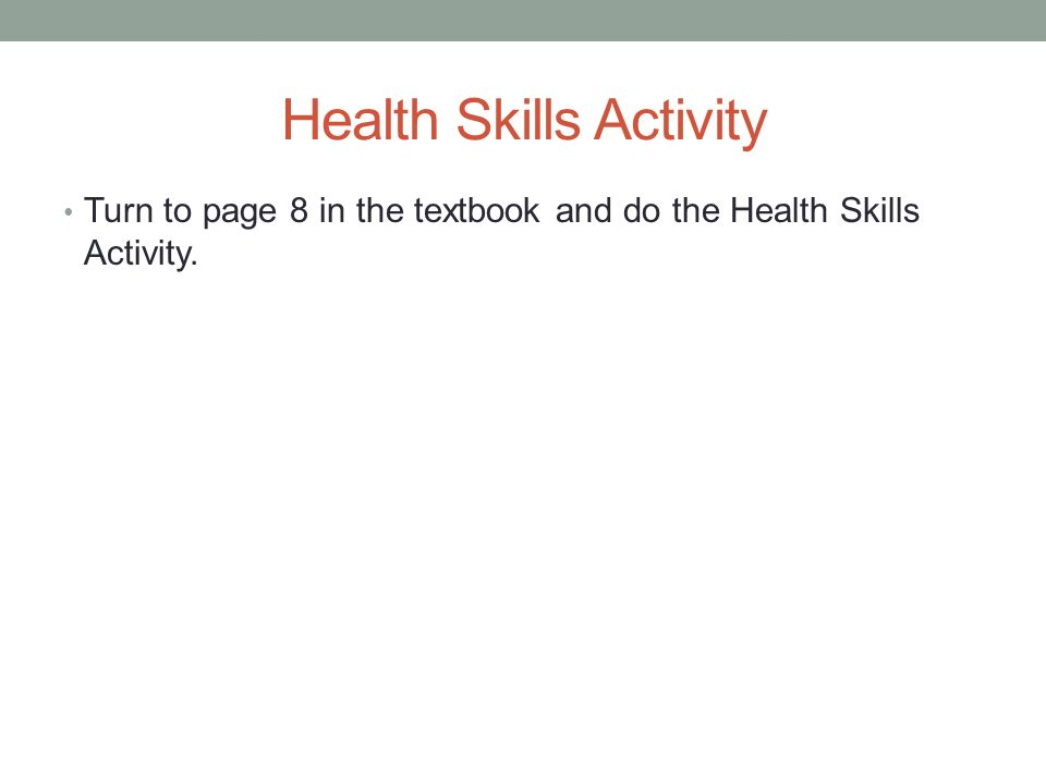 Health Skills Activity Turn to page 8 in the textbook and do the Health Skills Activity.