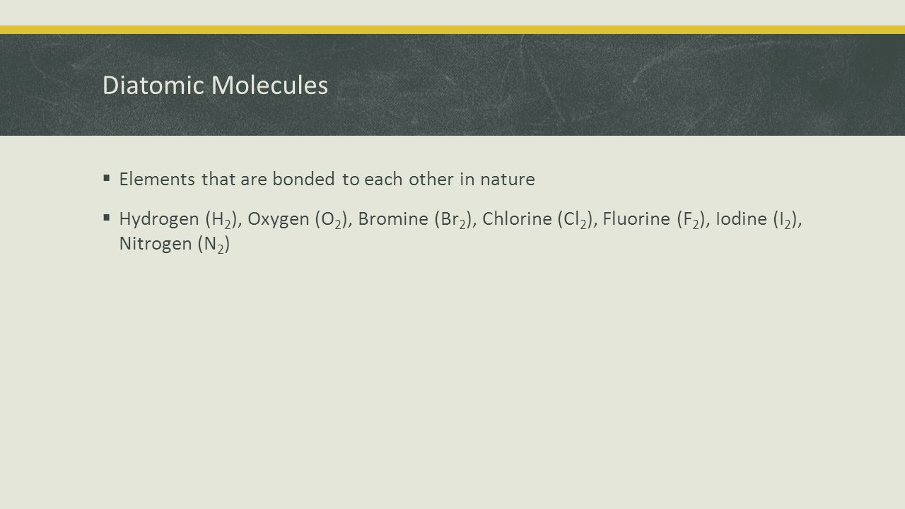 Diatomic Molecules  Elements that are bonded to each other in nature  Hydrogen (H 2 ), Oxygen (O 2 ), Bromine (Br 2 ), Chlorine (Cl 2 ), Fluorine (F 2 ), Iodine (I 2 ), Nitrogen (N 2 )