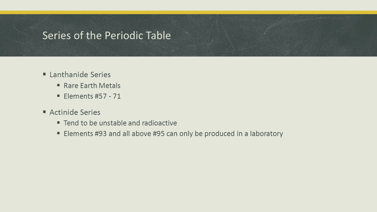 Series of the Periodic Table  Lanthanide Series  Rare Earth Metals  Elements #  Actinide Series  Tend to be unstable and radioactive  Elements #93 and all above #95 can only be produced in a laboratory