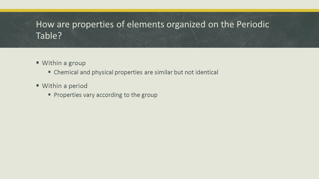 How are properties of elements organized on the Periodic Table.