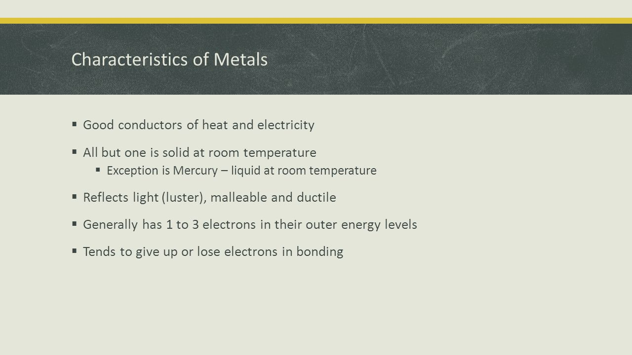 Characteristics of Metals  Good conductors of heat and electricity  All but one is solid at room temperature  Exception is Mercury – liquid at room temperature  Reflects light (luster), malleable and ductile  Generally has 1 to 3 electrons in their outer energy levels  Tends to give up or lose electrons in bonding
