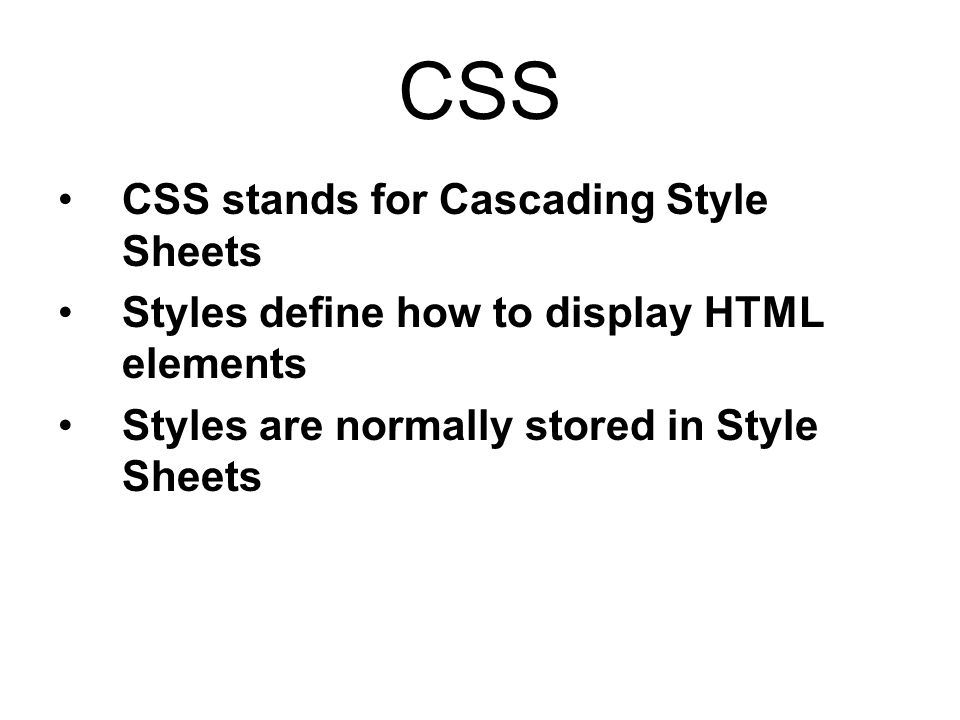 CSS CSS stands for Cascading Style Sheets Styles define how to display HTML elements Styles are normally stored in Style Sheets