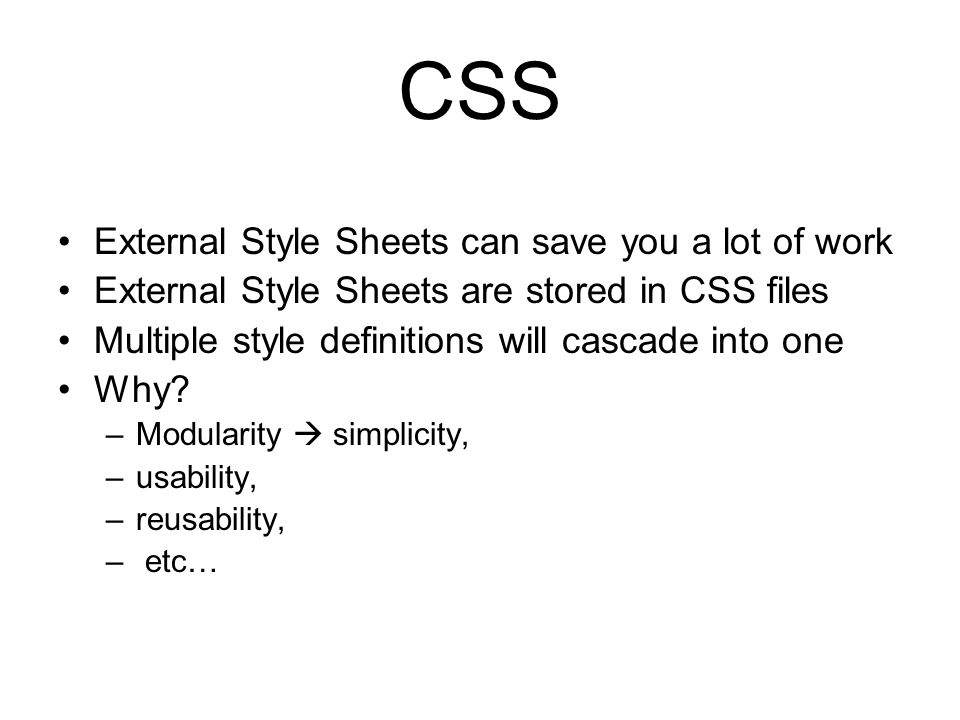 CSS External Style Sheets can save you a lot of work External Style Sheets are stored in CSS files Multiple style definitions will cascade into one Why.