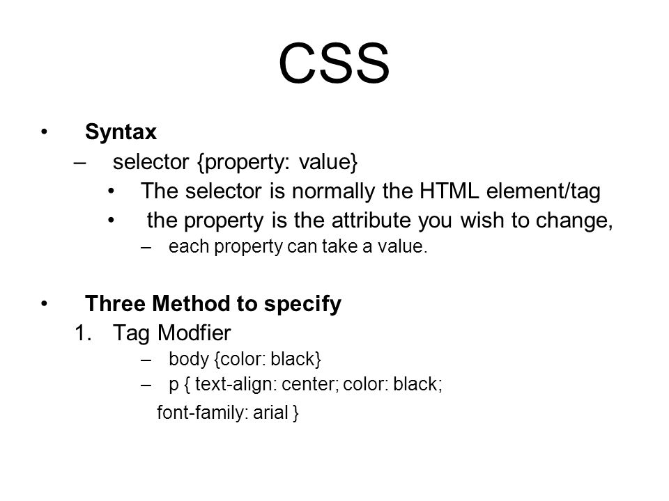 CSS Syntax –selector {property: value} The selector is normally the HTML element/tag the property is the attribute you wish to change, –each property can take a value.