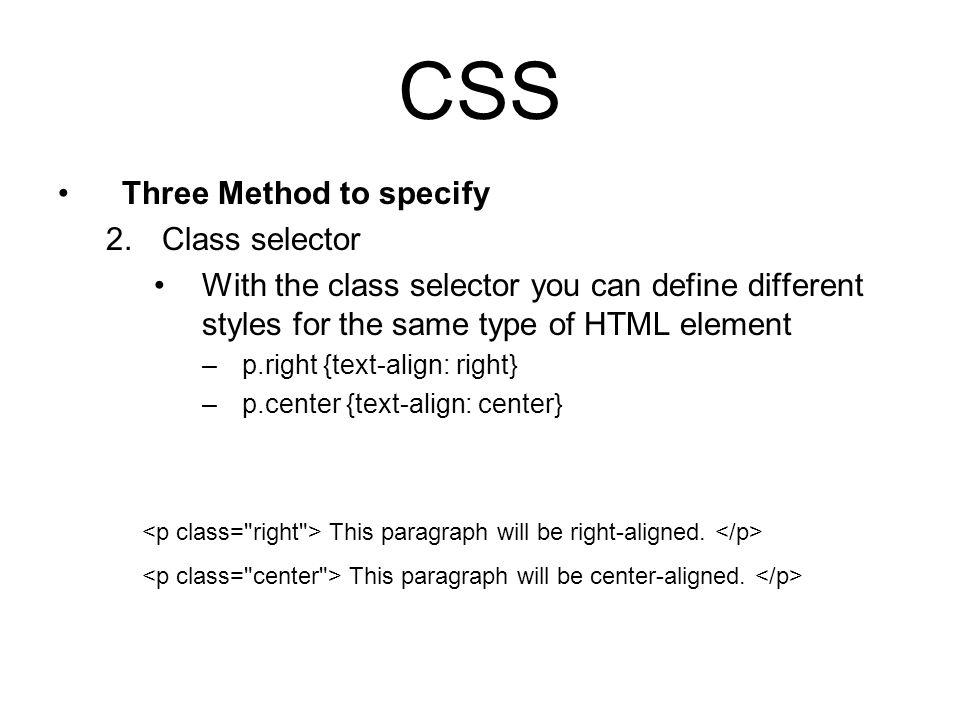 CSS Three Method to specify 2.Class selector With the class selector you can define different styles for the same type of HTML element –p.right {text-align: right} –p.center {text-align: center} This paragraph will be right-aligned.