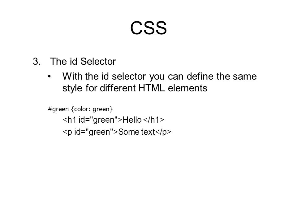 CSS 3.The id Selector With the id selector you can define the same style for different HTML elements #green {color: green} Hello Some text