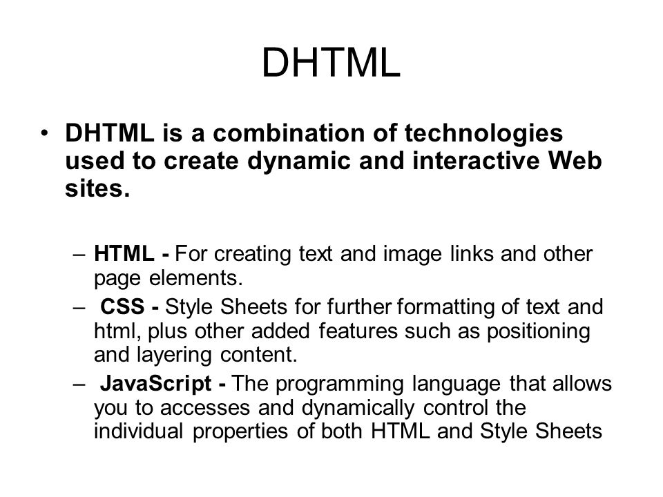 DHTML DHTML is a combination of technologies used to create dynamic and interactive Web sites.