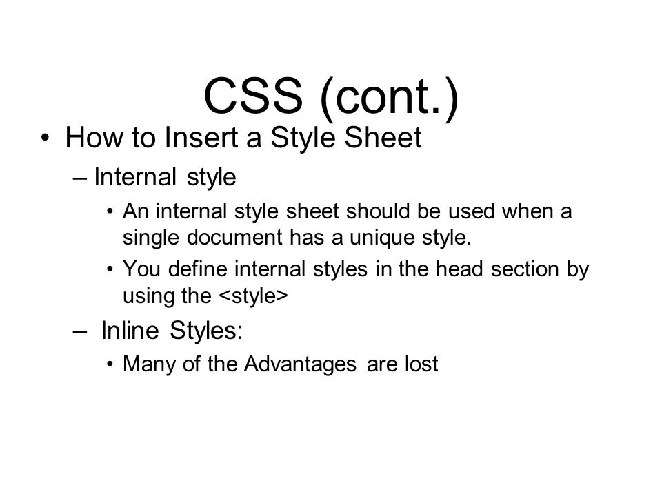 CSS (cont.) How to Insert a Style Sheet –Internal style An internal style sheet should be used when a single document has a unique style.