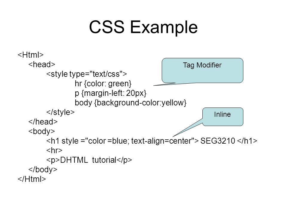 CSS Example hr {color: green} p {margin-left: 20px} body {background-color:yellow} SEG3210 DHTML tutorial Tag Modifier Inline