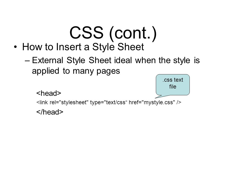 CSS (cont.) How to Insert a Style Sheet –External Style Sheet ideal when the style is applied to many pages.css text file