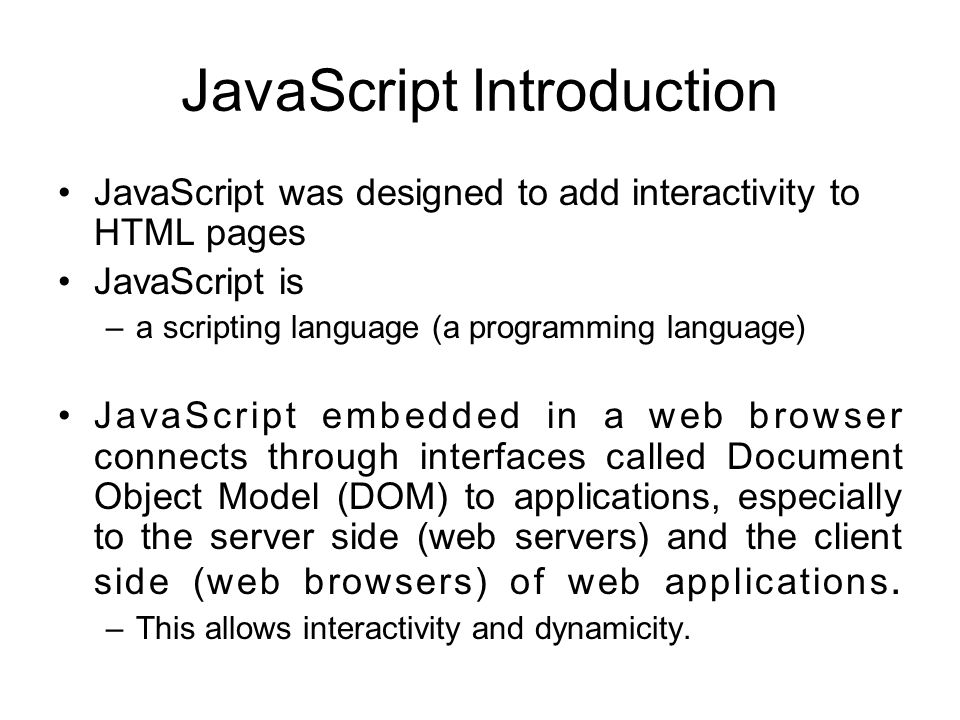 JavaScript Introduction JavaScript was designed to add interactivity to HTML pages JavaScript is –a scripting language (a programming language) JavaScript embedded in a web browser connects through interfaces called Document Object Model (DOM) to applications, especially to the server side (web servers) and the client side (web browsers) of web applications.