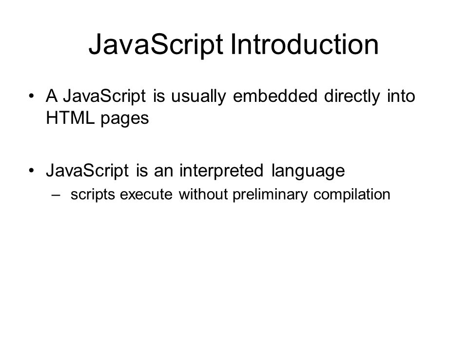 JavaScript Introduction A JavaScript is usually embedded directly into HTML pages JavaScript is an interpreted language – scripts execute without preliminary compilation