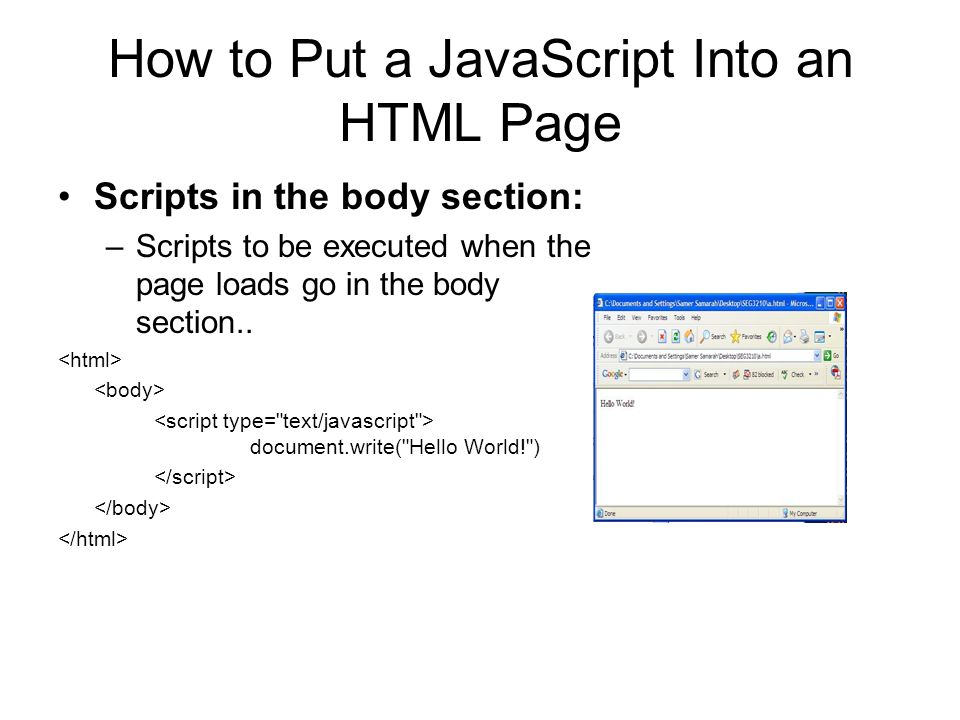 How to Put a JavaScript Into an HTML Page Scripts in the body section: –Scripts to be executed when the page loads go in the body section..